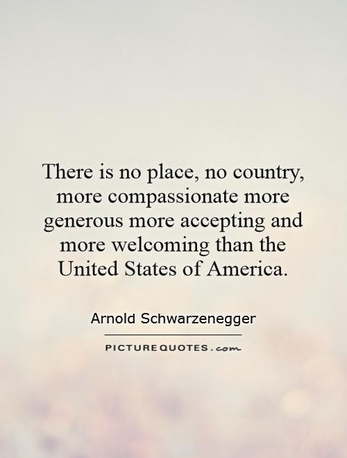 There is no place, no country, more compassionate more generous more accepting and more welcoming than the United States of America Picture Quote #1