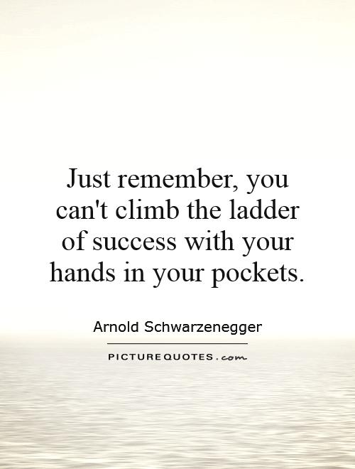 Just remember, you can't climb the ladder of success with your hands in your pockets Picture Quote #1
