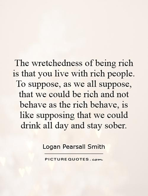The wretchedness of being rich is that you live with rich people. To suppose, as we all suppose, that we could be rich and not behave as the rich behave, is like supposing that we could drink all day and stay sober Picture Quote #1