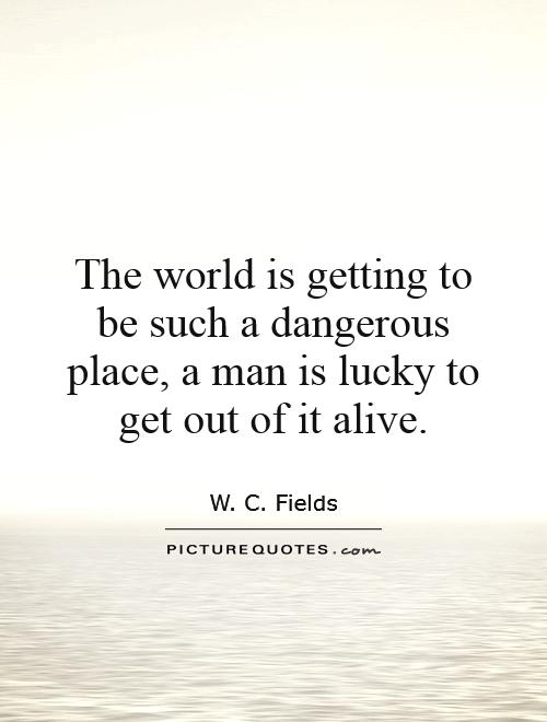 The world is getting to be such a dangerous place, a man is lucky to get out of it alive Picture Quote #1