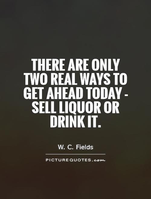 There are only two real ways to get ahead today - sell liquor or drink it Picture Quote #1