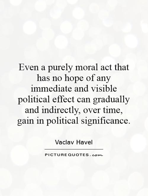 Even a purely moral act that has no hope of any immediate and visible political effect can gradually and indirectly, over time, gain in political significance Picture Quote #1
