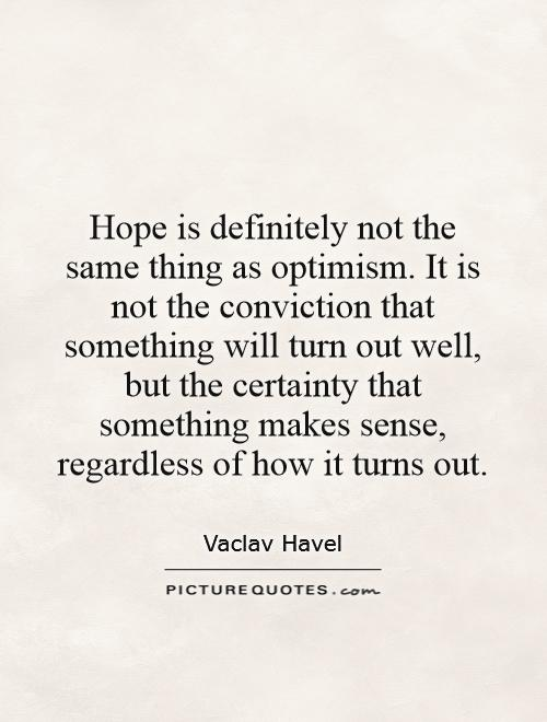 Hope is definitely not the same thing as optimism. It is not the conviction that something will turn out well, but the certainty that something makes sense, regardless of how it turns out Picture Quote #1
