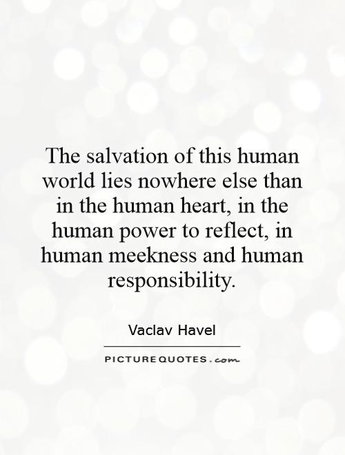 The salvation of this human world lies nowhere else than in the human heart, in the human power to reflect, in human meekness and human responsibility Picture Quote #1