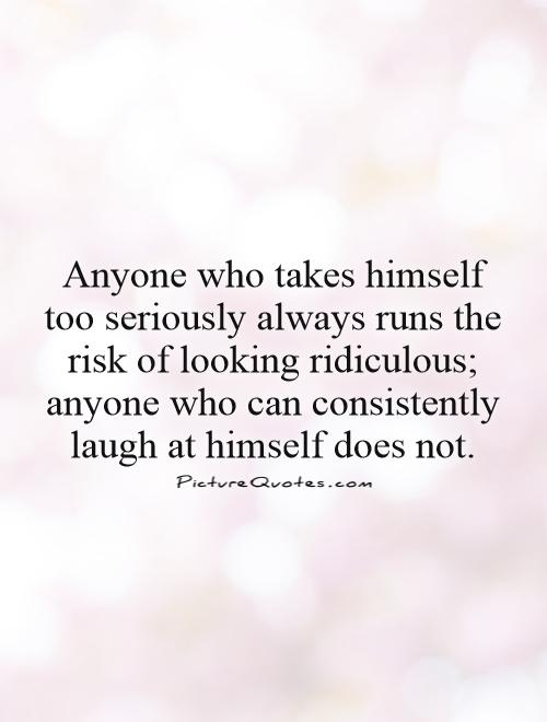 Anyone who takes himself too seriously always runs the risk of looking ridiculous; anyone who can consistently laugh at himself does not Picture Quote #1