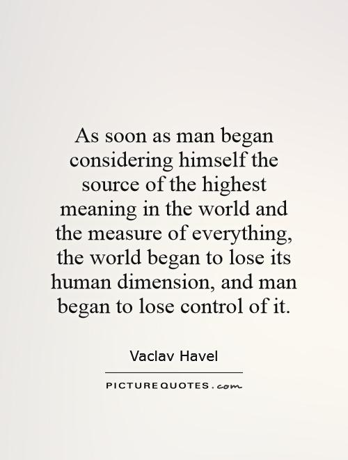 As soon as man began considering himself the source of the highest meaning in the world and the measure of everything, the world began to lose its human dimension, and man began to lose control of it Picture Quote #1