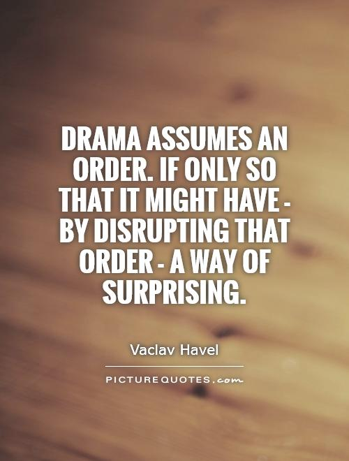 Drama assumes an order. If only so that it might have - by disrupting that order - a way of surprising Picture Quote #1