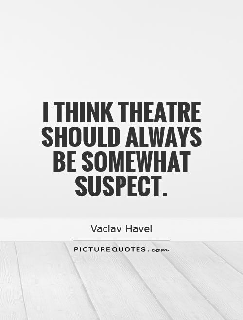 I think theatre should always be somewhat suspect Picture Quote #1