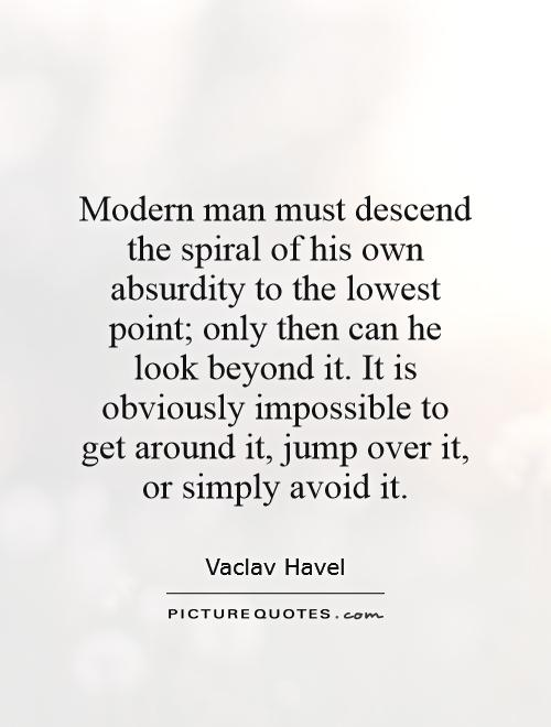 Modern man must descend the spiral of his own absurdity to the lowest point; only then can he look beyond it. It is obviously impossible to get around it, jump over it, or simply avoid it Picture Quote #1