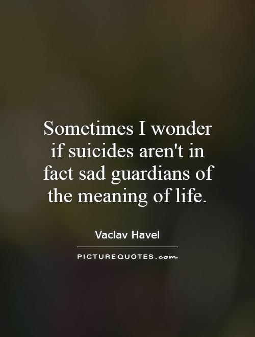 Sometimes I wonder if suicides aren't in fact sad guardians of the meaning of life Picture Quote #1