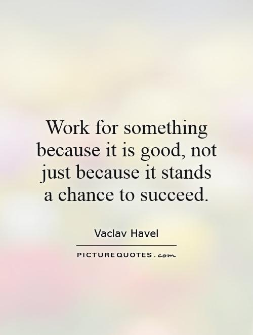 Work for something because it is good, not just because it stands a chance to succeed Picture Quote #1