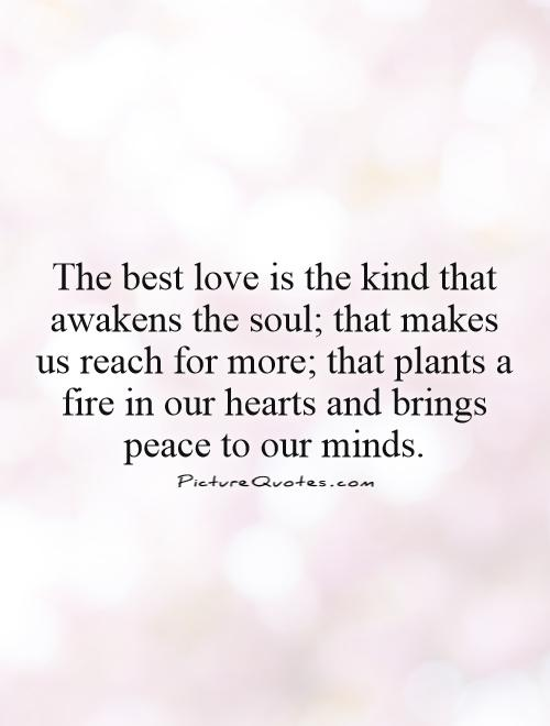The best love is the kind that awakens the soul; that makes us reach for more; that plants a fire in our hearts and brings peace to our minds Picture Quote #1