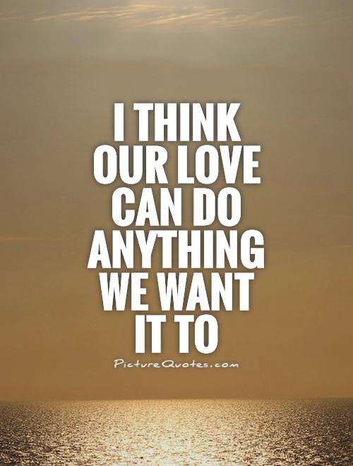 I think our love can do anything we want it to Picture Quote #1