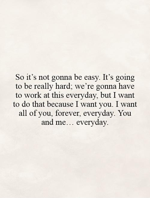 So it's not gonna be easy. It's going to be really hard; we're gonna have to work at this everyday, but I want to do that because I want you. I want all of you, forever, everyday. You and me… everyday Picture Quote #1