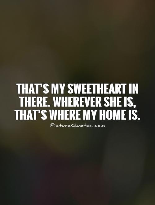 That's my sweetheart in there. Wherever she is, that's where my home is Picture Quote #1