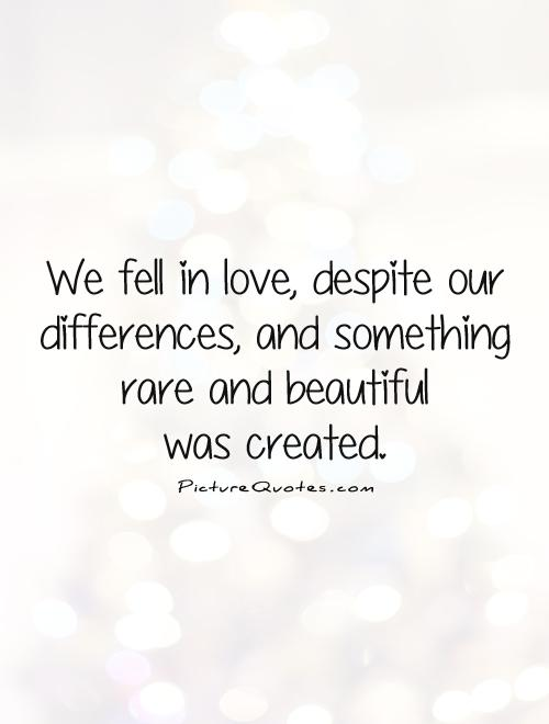 We fell in love, despite our differences, and something rare and beautiful  was created Picture Quote #1