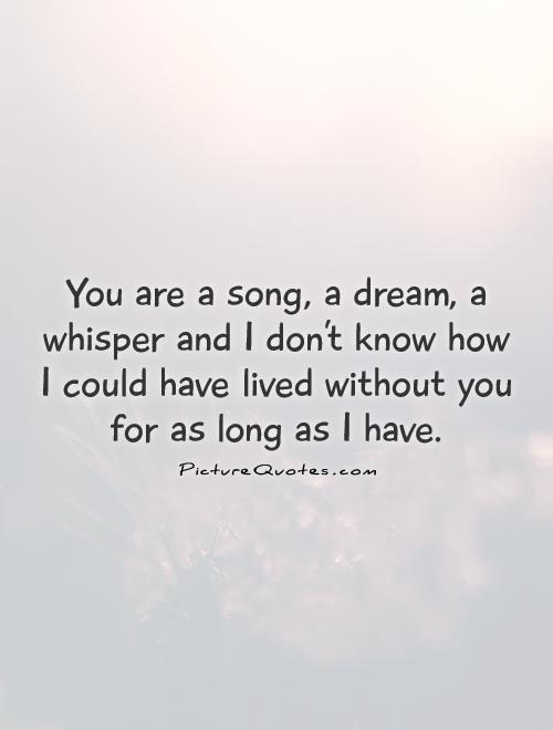 You are a song, a dream, a whisper and I don't know how I could have lived without you for as long as I have Picture Quote #1