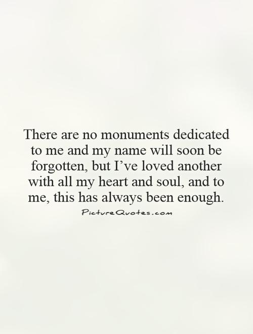 There are no monuments dedicated to me and my name will soon be forgotten, but I've loved another with all my heart and soul, and to me, this has always been enough Picture Quote #1