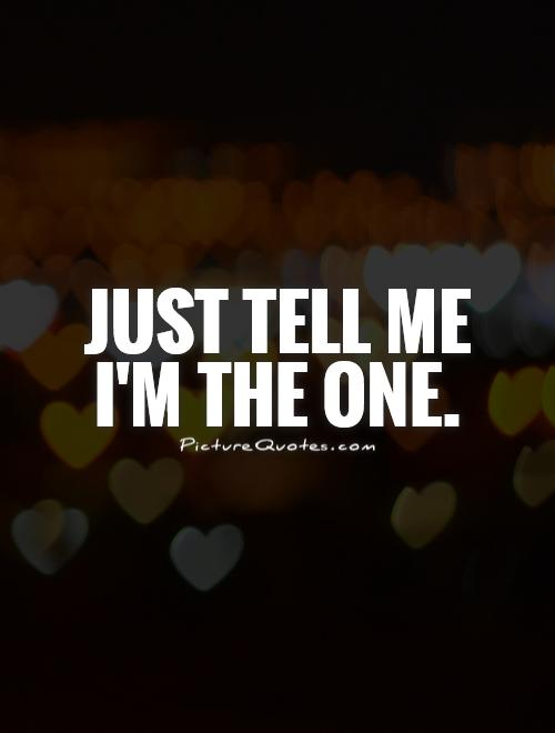 Just tell me I'm the one Picture Quote #1