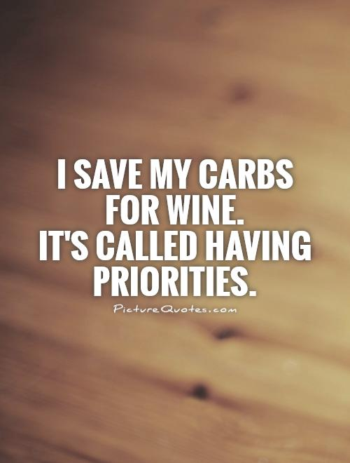 I save my carbs for wine.  It's called having priorities Picture Quote #1