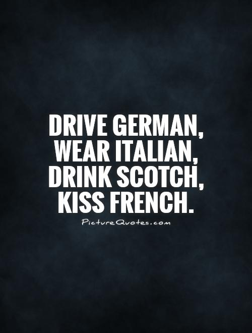 Drive German, wear Italian, drink Scotch, kiss French Picture Quote #1
