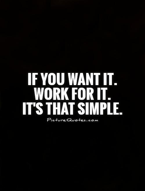 If you want it. Work for it.  It's that simple Picture Quote #1