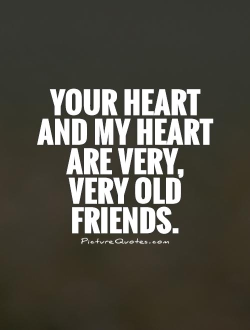Your heart and my heart are very, very old friends Picture Quote #1