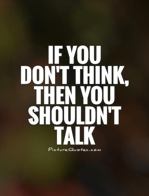 If you  don't think,  then you shouldn't talk Picture Quote #1