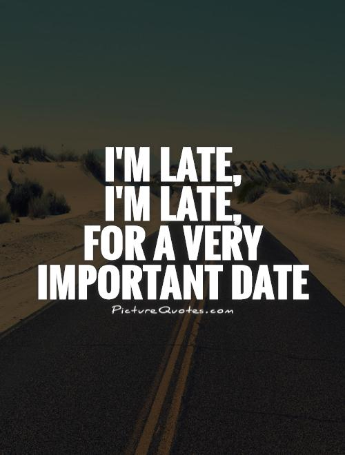 I'm late,  I'm late,  for a very important date Picture Quote #1