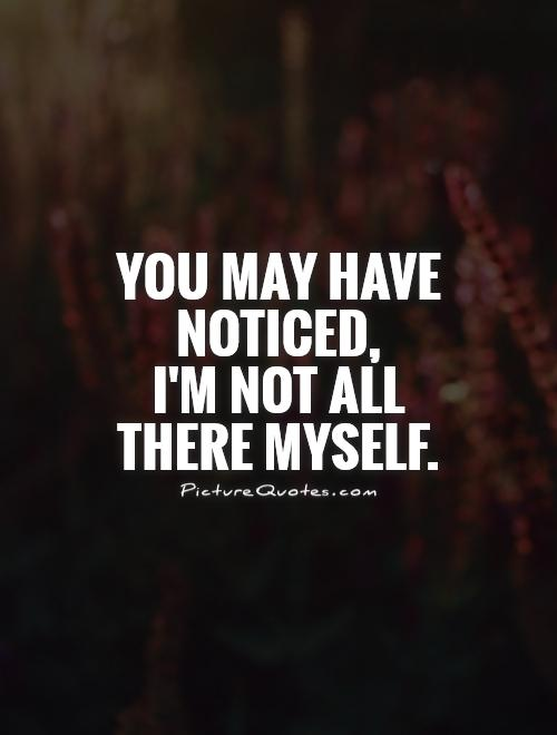 You may have noticed,  I'm not all there myself Picture Quote #1