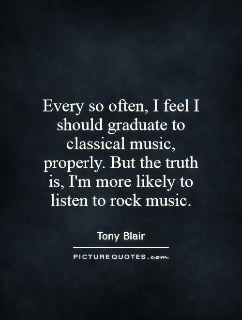 Every so often, I feel I should graduate to classical music, properly. But the truth is, I'm more likely to listen to rock music Picture Quote #1