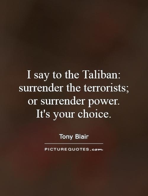 I say to the Taliban: surrender the terrorists; or surrender power.  It's your choice Picture Quote #1