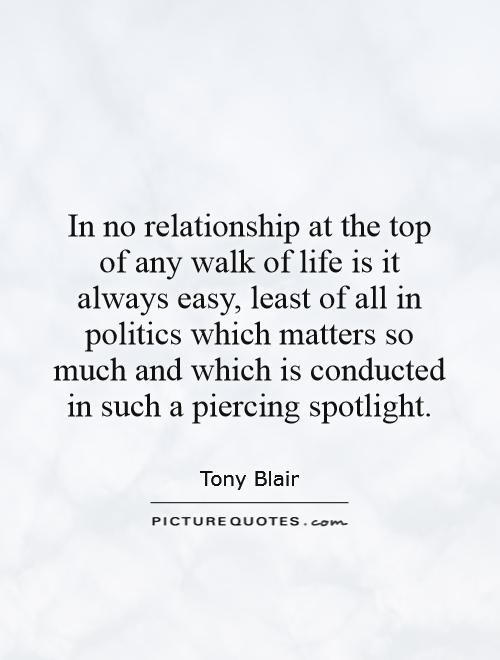 In no relationship at the top of any walk of life is it always easy, least of all in politics which matters so much and which is conducted in such a piercing spotlight Picture Quote #1