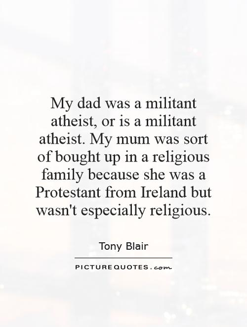 My dad was a militant atheist, or is a militant atheist. My mum was sort of bought up in a religious family because she was a Protestant from Ireland but wasn't especially religious Picture Quote #1