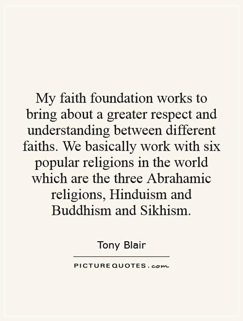 My faith foundation works to bring about a greater respect and understanding between different faiths. We basically work with six popular religions in the world which are the three Abrahamic religions, Hinduism and Buddhism and Sikhism Picture Quote #1