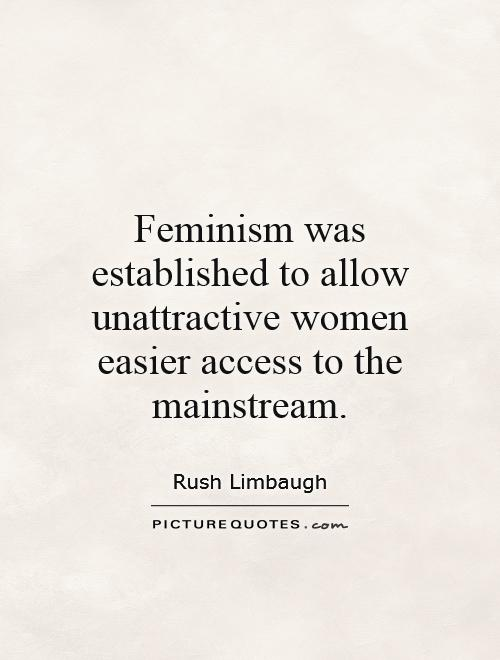 Feminism was established to allow unattractive women easier access to the mainstream Picture Quote #1