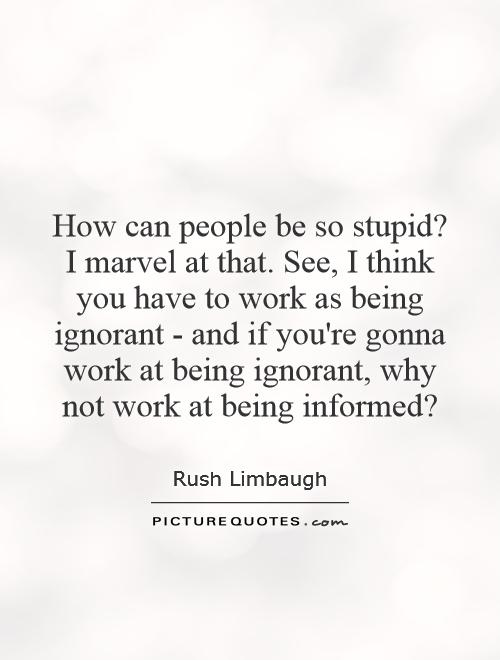 How can people be so stupid? I marvel at that. See, I think you have to work as being ignorant - and if you're gonna work at being ignorant, why not work at being informed? Picture Quote #1