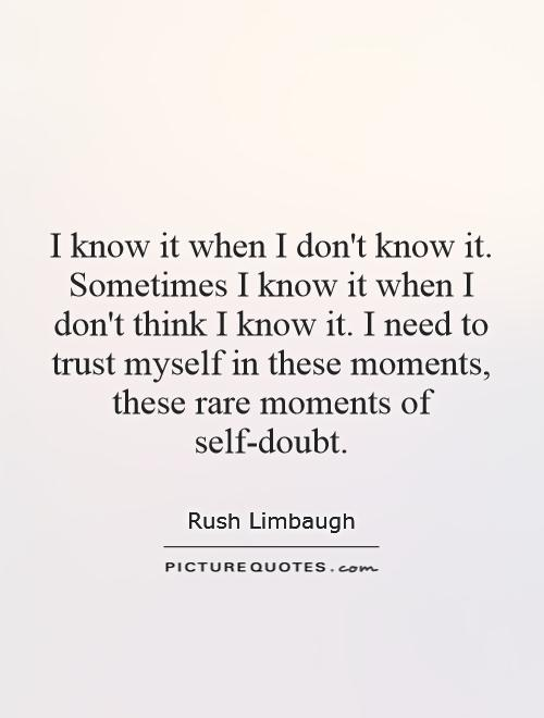 I know it when I don't know it. Sometimes I know it when I don't think I know it. I need to trust myself in these moments, these rare moments of self-doubt Picture Quote #1