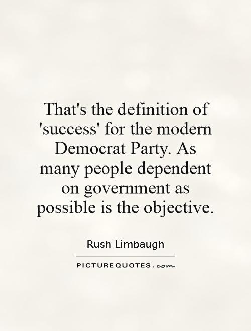 That's the definition of 'success' for the modern Democrat Party. As many people dependent on government as possible is the objective Picture Quote #1