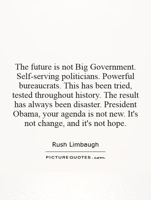 The future is not Big Government. Self-serving politicians. Powerful bureaucrats. This has been tried, tested throughout history. The result has always been disaster. President Obama, your agenda is not new. It's not change, and it's not hope Picture Quote #1