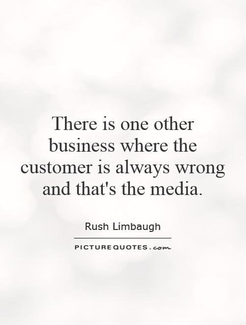 There is one other business where the customer is always wrong and that's the media Picture Quote #1