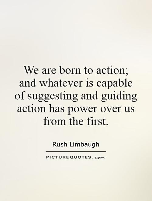 We are born to action; and whatever is capable of suggesting and guiding action has power over us from the first Picture Quote #1