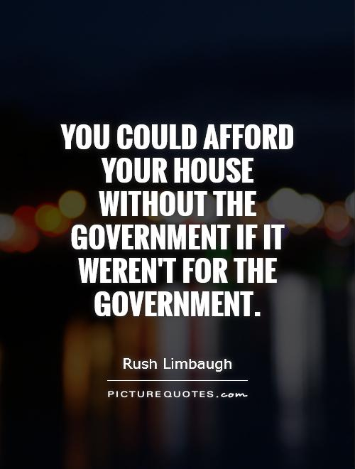 You could afford your house without the government if it weren't for the government Picture Quote #1