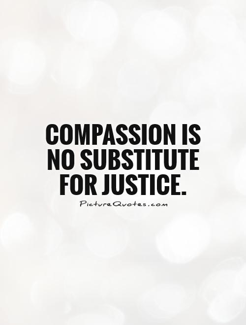 Compassion is no substitute for justice Picture Quote #1