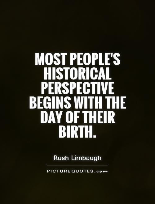Most people's historical perspective begins with the day of their birth Picture Quote #1