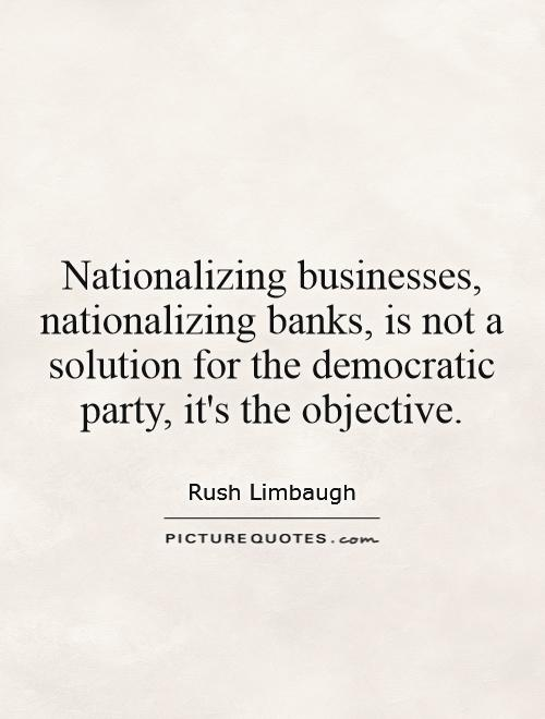 Nationalizing businesses, nationalizing banks, is not a solution for the democratic party, it's the objective Picture Quote #1