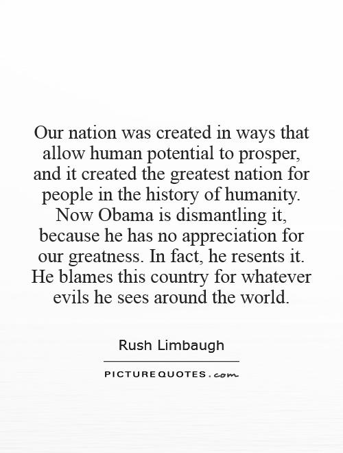 Our nation was created in ways that allow human potential to prosper, and it created the greatest nation for people in the history of humanity. Now Obama is dismantling it, because he has no appreciation for our greatness. In fact, he resents it. He blames this country for whatever evils he sees around the world Picture Quote #1