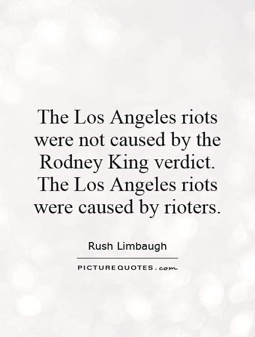 The Los Angeles riots were not caused by the Rodney King verdict. The Los Angeles riots were caused by rioters Picture Quote #1
