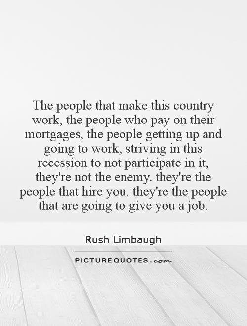 The people that make this country work, the people who pay on their mortgages, the people getting up and going to work, striving in this recession to not participate in it, they're not the enemy. they're the people that hire you. they're the people that are going to give you a job Picture Quote #1