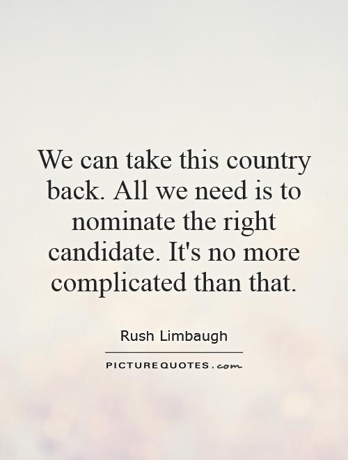 We can take this country back. All we need is to nominate the right candidate. It's no more complicated than that Picture Quote #1